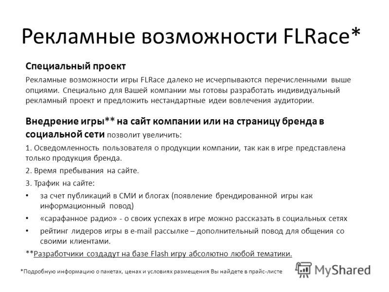 Рекламные возможности FLRace* Специальный проект Рекламные возможности игры FLRace далеко не исчерпываются перечисленными выше опциями. Специально для Вашей компании мы готовы разработать индивидуальный рекламный проект и предложить нестандартные иде