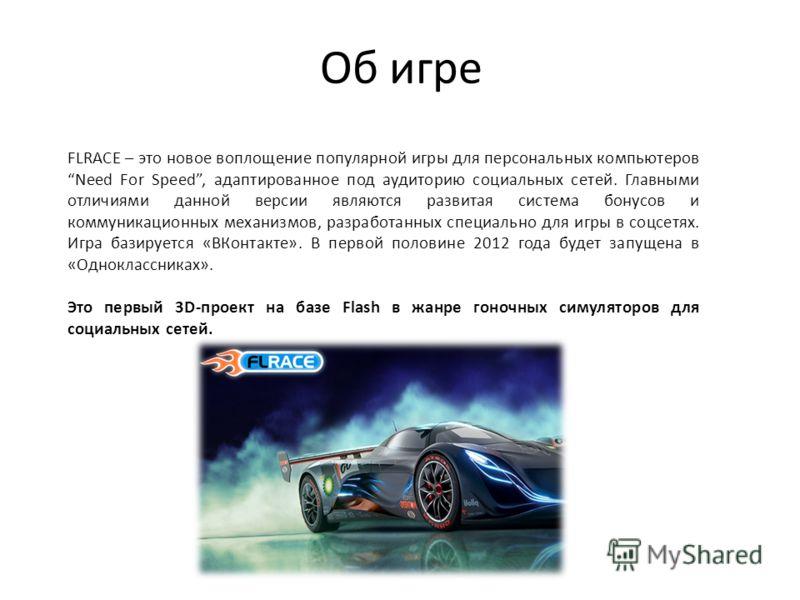 Об игре FLRACE – это новое воплощение популярной игры для персональных компьютеров Need For Speed, адаптированное под аудиторию социальных сетей. Главными отличиями данной версии являются развитая система бонусов и коммуникационных механизмов, разраб