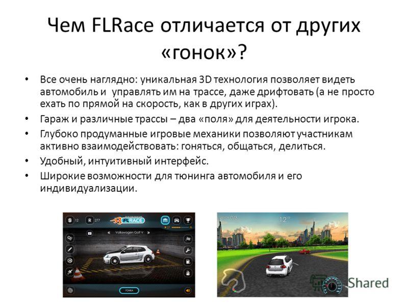 Чем FLRace отличается от других «гонок»? Все очень наглядно: уникальная 3D технология позволяет видеть автомобиль и управлять им на трассе, даже дрифтовать (а не просто ехать по прямой на скорость, как в других играх). Гараж и различные трассы – два