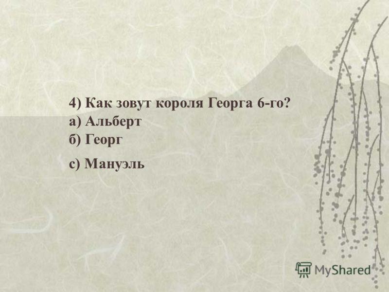 4) Как зовут короля Георга 6-го? а) Альберт б) Георг с) Мануэль