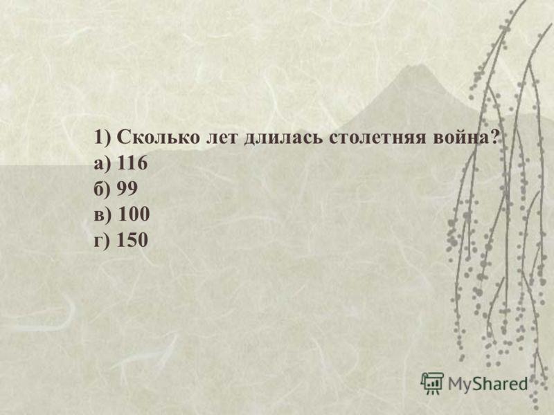 1) Сколько лет длилась столетняя война? а) 116 б) 99 в) 100 г) 150