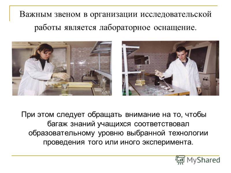 Важным звеном в организации исследовательской работы является лабораторное оснащение. При этом следует обращать внимание на то, чтобы багаж знаний учащихся соответствовал образовательному уровню выбранной технологии проведения того или иного эксперим