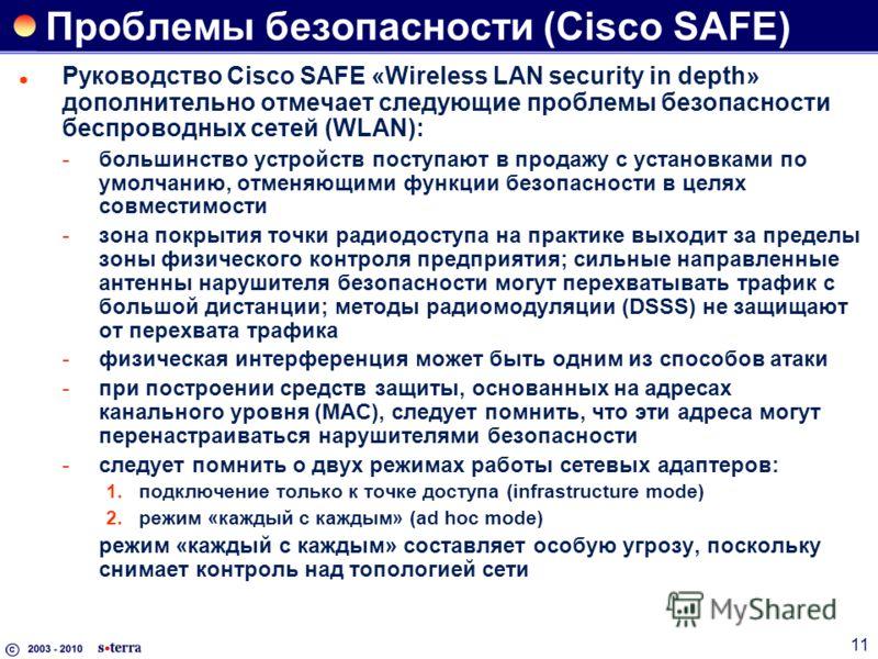 11 Проблемы безопасности (Cisco SAFE) Руководство Cisco SAFE «Wireless LAN security in depth» дополнительно отмечает следующие проблемы безопасности беспроводных сетей (WLAN): большинство устройств поступают в продажу с установками по умолчанию, отм