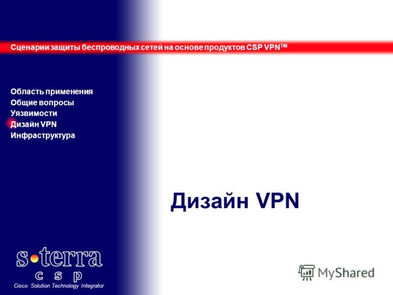 Cisco Solution Technology Integrator Дизайн VPN Сценарии защиты беспроводных сетей на основе продуктов CSP VPN TM Область применения Общие вопросы Уязвимости Дизайн VPN Инфраструктура
