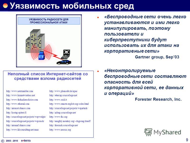 9 Уязвимость мобильных сред «Беспроводные сети очень легко устанавливаются и ими легко манипулировать, поэтому пользователи и киберпреступники будут использовать их для атаки на корпоративные сети» Gartner group, Sep03 «Неконтролируемые беспроводные
