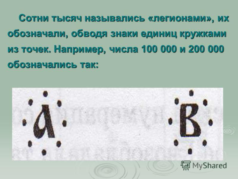Сотни тысяч назывались «легионами», их обозначали, обводя знаки единиц кружками из точек. Например, числа 100 000 и 200 000 обозначались так: