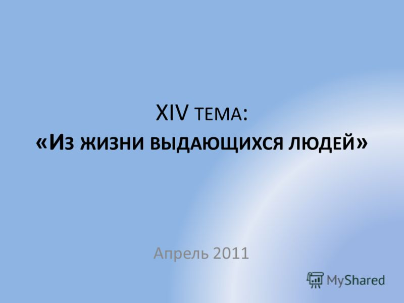 XIV ТЕМА : «И З ЖИЗНИ ВЫДАЮЩИХСЯ ЛЮДЕЙ » Апрель 2011