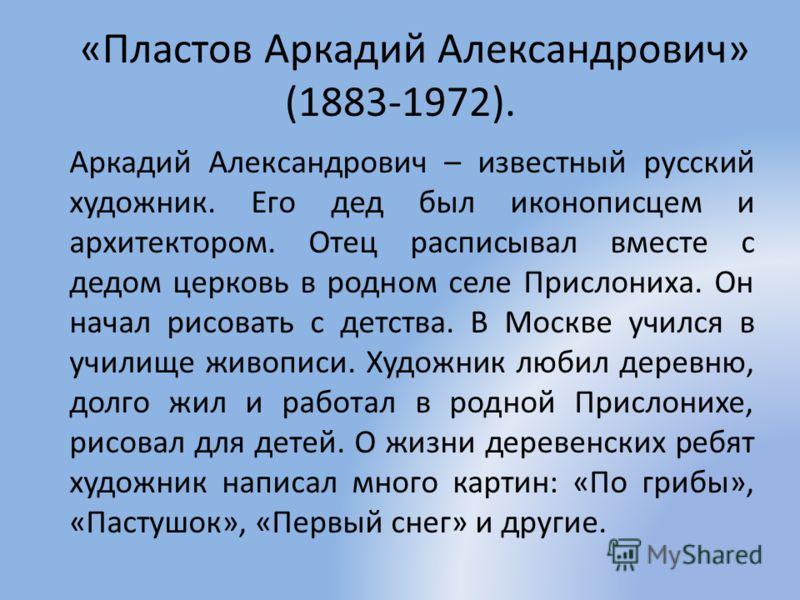 «Пластов Аркадий Александрович» (1883-1972). Аркадий Александрович – известный русский художник. Его дед был иконописцем и архитектором. Отец расписывал вместе с дедом церковь в родном селе Прислониха. Он начал рисовать с детства. В Москве учился в у