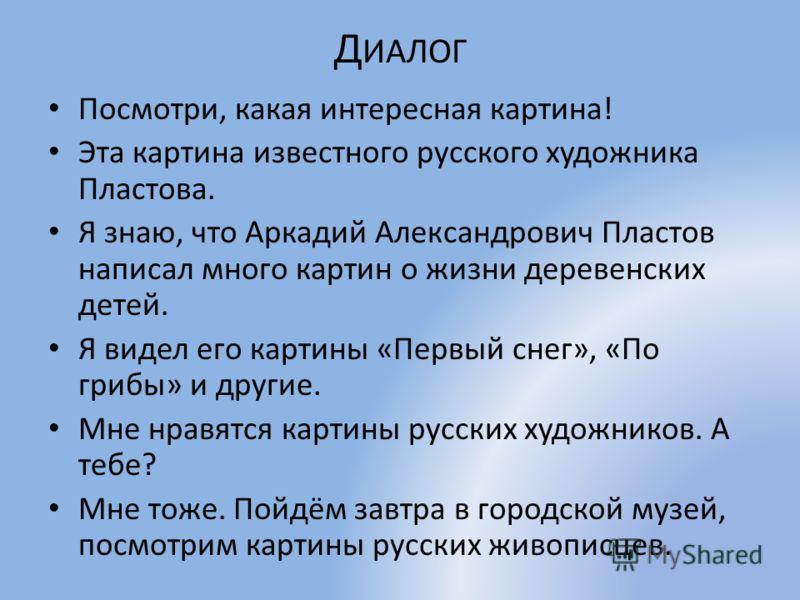 Д ИАЛОГ Посмотри, какая интересная картина! Эта картина известного русского художника Пластова. Я знаю, что Аркадий Александрович Пластов написал много картин о жизни деревенских детей. Я видел его картины «Первый снег», «По грибы» и другие. Мне нрав