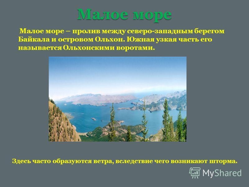 Малое море Малое море – пролив между северо-западным берегом Байкала и островом Ольхон. Южная узкая часть его называется Ольхонскими воротами. Здесь часто образуются ветра, вследствие чего возникают шторма.