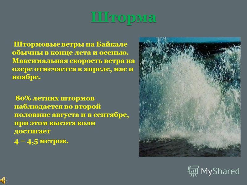 Шторма Штормовые ветры на Байкале обычны в конце лета и осенью. Максимальная скорость ветра на озере отмечается в апреле, мае и ноябре. 80% летних штормов наблюдается во второй половине августа и в сентябре, при этом высота волн достигает 4 – 4,5 мет