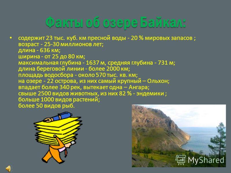 Факты об озере Байкал: содержит 23 тыс. куб. км пресной воды - 20 % мировых запасов ; возраст - 25-30 миллионов лет; длина - 636 км; ширина - от 25 до 80 км; максимальная глубина - 1637 м, средняя глубина - 731 м; длина береговой линии - более 2000 к