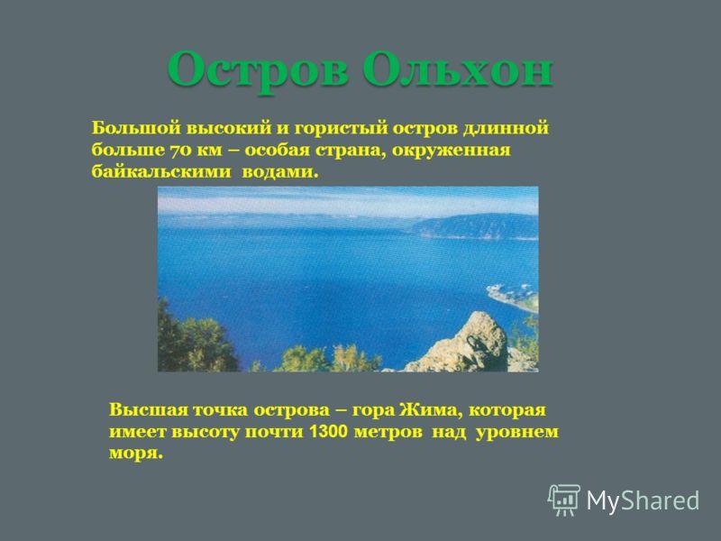 Остров Ольхон Большой высокий и гористый остров длинной больше 70 км – особая страна, окруженная байкальскими водами. Высшая точка острова – гора Жима, которая имеет высоту почти 1300 метров над уровнем моря.