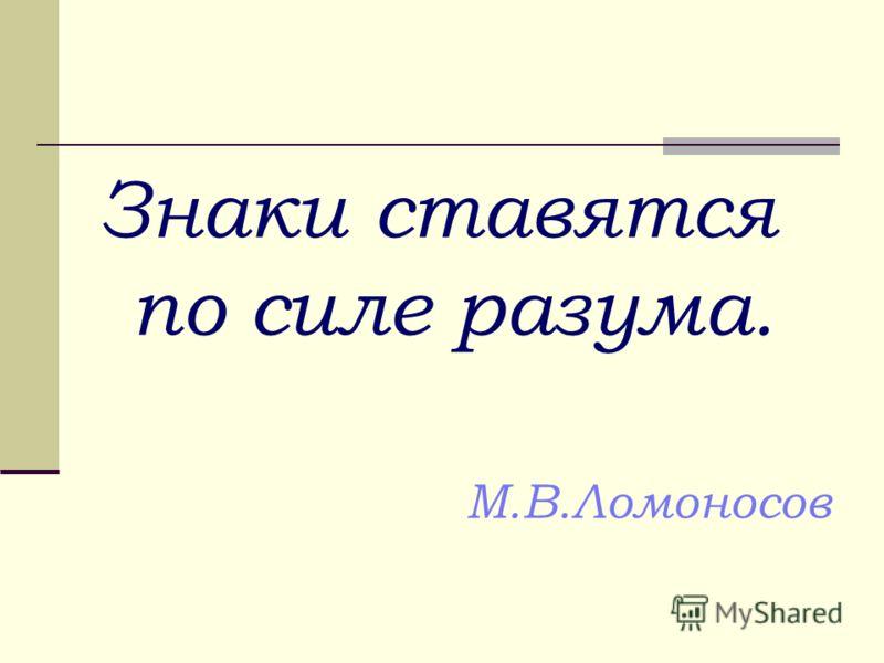 Знаки ставятся по силе разума. М.В.Ломоносов