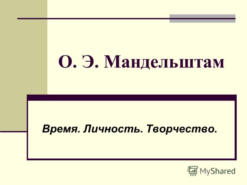О. Э. Мандельштам Время. Личность. Творчество.