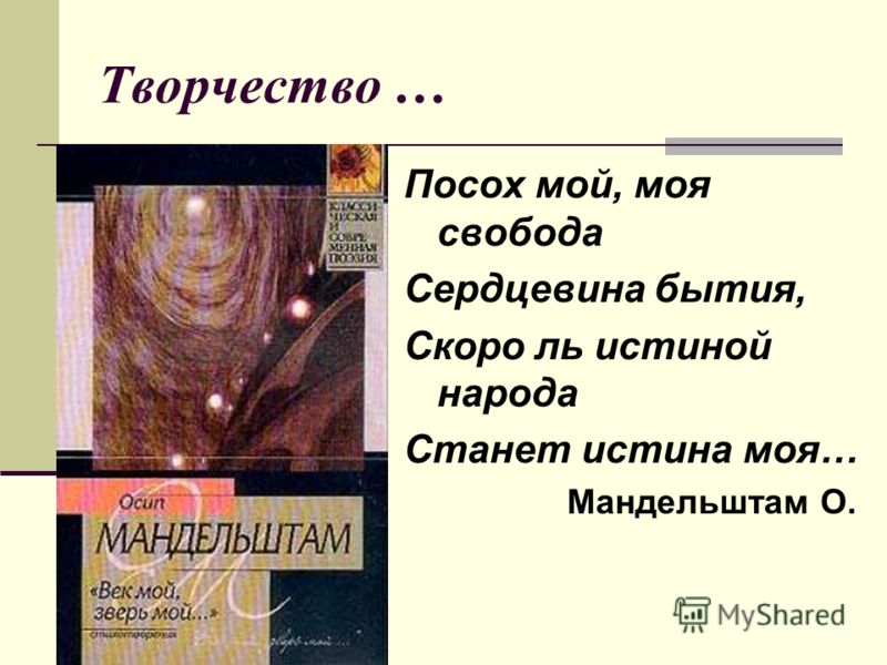 Творчество … Посох мой, моя свобода Сердцевина бытия, Скоро ль истиной народа Станет истина моя… Мандельштам О.
