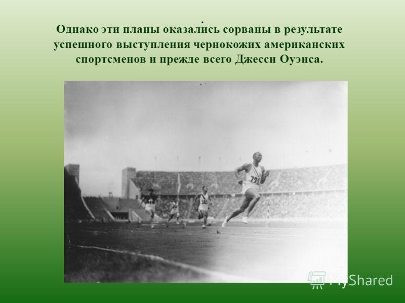 . Однако эти планы оказались сорваны в результате успешного выступления чернокожих американских спортсменов и прежде всего Джесси Оуэнса.