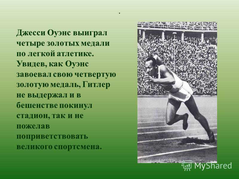 . Джесси Оуэнс выиграл четыре золотых медали по легкой атлетике. Увидев, как Оуэнс завоевал свою четвертую золотую медаль, Гитлер не выдержал и в бешенстве покинул стадион, так и не пожелав поприветствовать великого спортсмена.