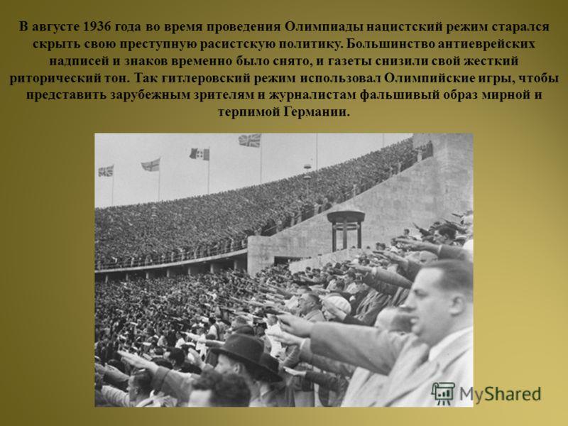В августе 1936 года во время проведения Олимпиады нацистский режим старался скрыть свою преступную расистскую политику. Большинство антиеврейских надписей и знаков временно было снято, и газеты снизили свой жесткий риторический тон. Так гитлеровский