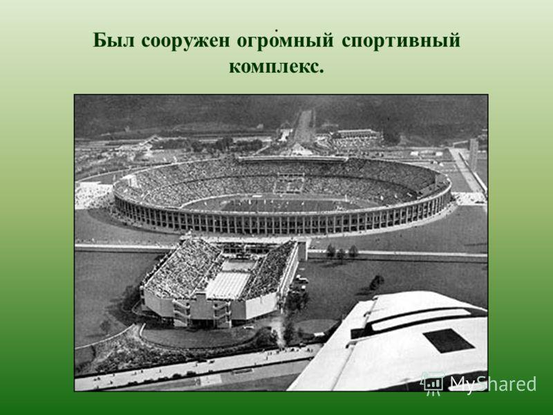 . Был сооружен огромный спортивный комплекс.