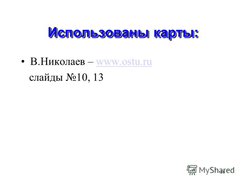 16 Использованы карты: В.Николаев – www.ostu.ruwww.ostu.ru слайды 10, 13