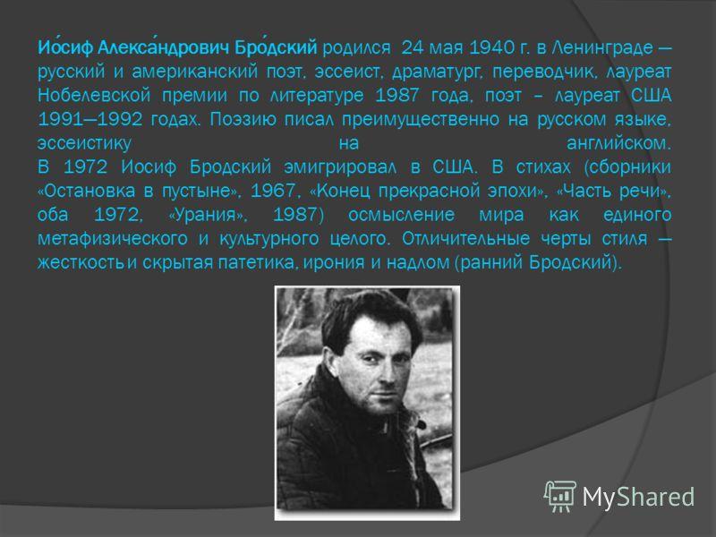 Иосиф Александрович Бродский родился 24 мая 1940 г. в Ленинграде русский и американский поэт, эссеист, драматург, переводчик, лауреат Нобелевской премии по литературе 1987 года, поэт – лауреат США 19911992 годах. Поэзию писал преимущественно на русск