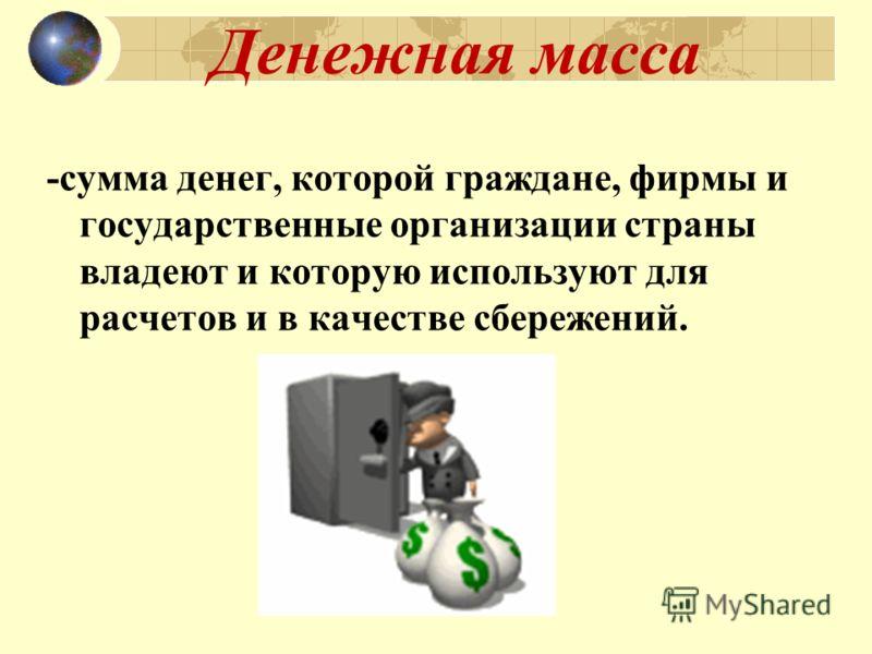 Денежная масса -сумма денег, которой граждане, фирмы и государственные организации страны владеют и которую используют для расчетов и в качестве сбережений.