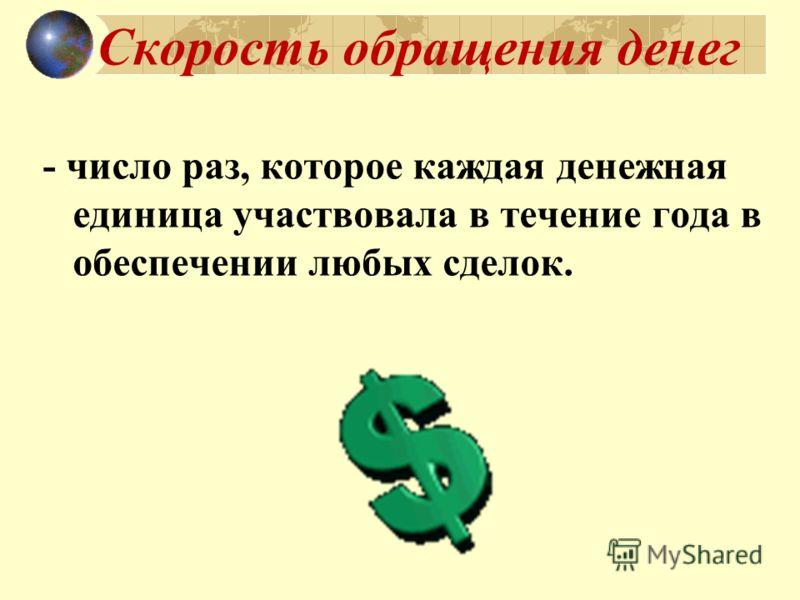 Скорость обращения денег - число раз, которое каждая денежная единица участвовала в течение года в обеспечении любых сделок.