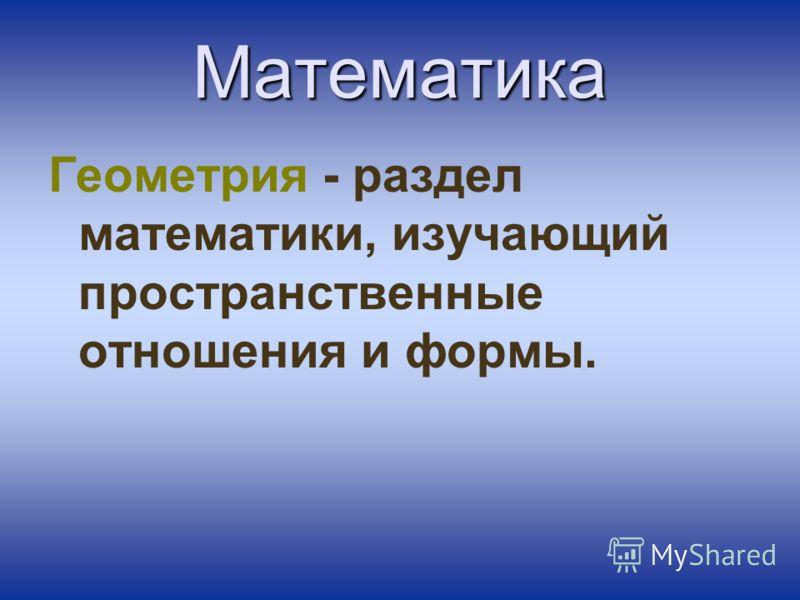 Математика Геометрия - раздел математики, изучающий пространственные отношения и формы.