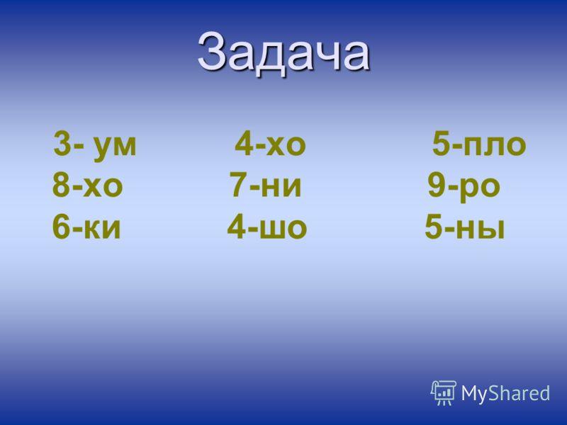 Задача 3- ум 4-хо 5-пло 8-хо 7-ни 9-ро 6-ки 4-шо 5-ны