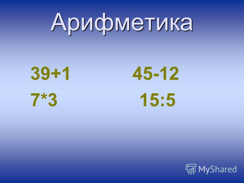Арифметика 39+1 45-12 7*3 15:5