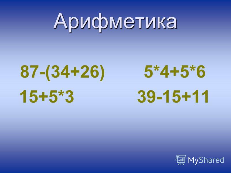 Арифметика 87-(34+26) 5*4+5*6 15+5*3 39-15+11