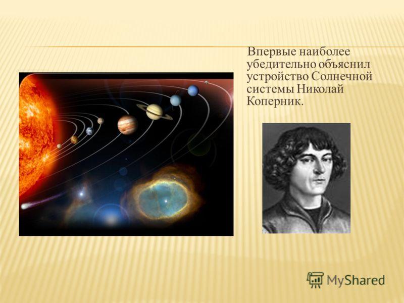 Впервые наиболее убедительно объяснил устройство Солнечной системы Николай Коперник.