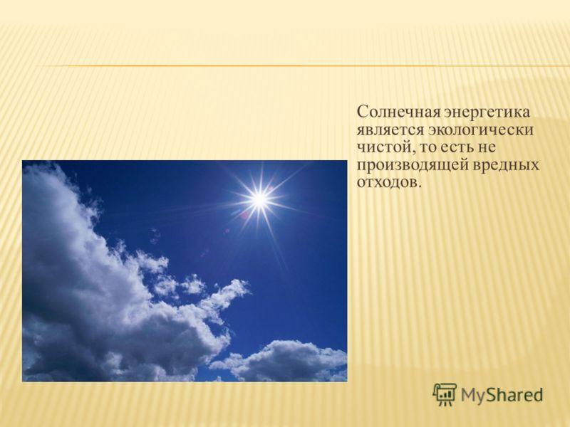 Солнечная энергетика является экологически чистой, то есть не производящей вредных отходов.