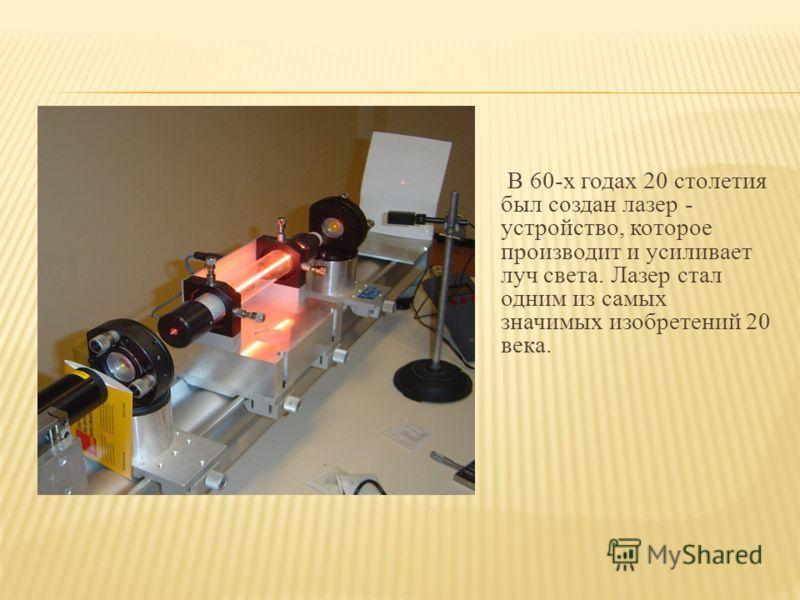 В 60-х годах 20 столетия был создан лазер - устройство, которое производит и усиливает луч света. Лазер стал одним из самых значимых изобретений 20 века.