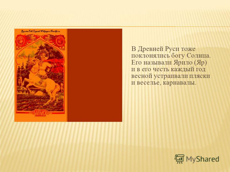 В Древней Руси тоже поклонялись богу Солнца. Его называли Ярило (Яр) и в его честь каждый год весной устраивали пляски и веселье, карнавалы.