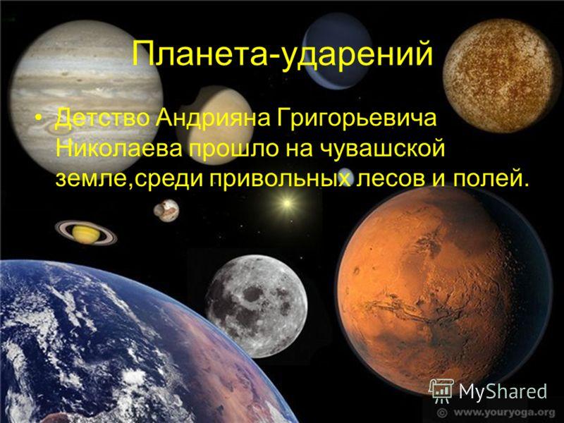 Планета-ударений Детство Андрияна Григорьевича Николаева прошло на чувашской земле,среди привольных лесов и полей.