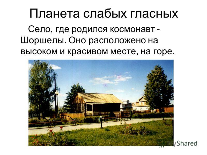 Планета слабых гласных Село, где родился космонавт - Шоршелы. Оно расположено на высоком и красивом месте, на горе.