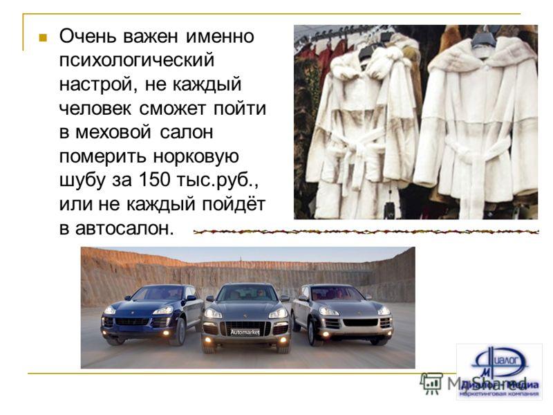 Очень важен именно психологический настрой, не каждый человек сможет пойти в меховой салон померить норковую шубу за 150 тыс.руб., или не каждый пойдёт в автосалон.