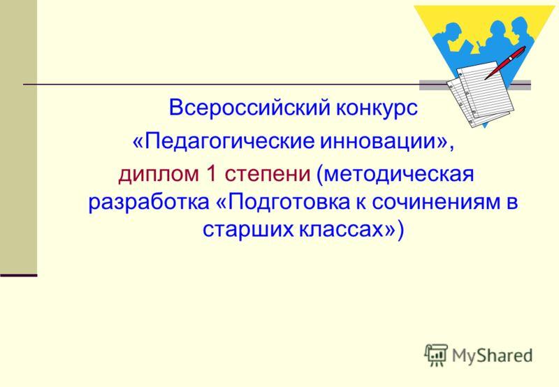 Всероссийский конкурс «Педагогические инновации», диплом 1 степени (методическая разработка «Подготовка к сочинениям в старших классах»)