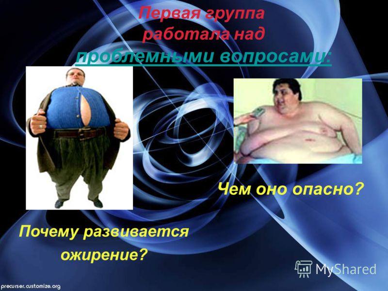 Первая группа работала над проблемными вопросами: Почему развивается ожирение? Чем оно опасно?