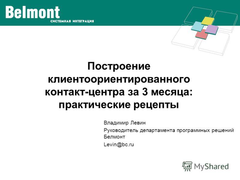 Построение клиентоориентированного контакт-центра за 3 месяца: практические рецепты Владимир Левин Руководитель департамента программных решений Белмонт Levin@bc.ru