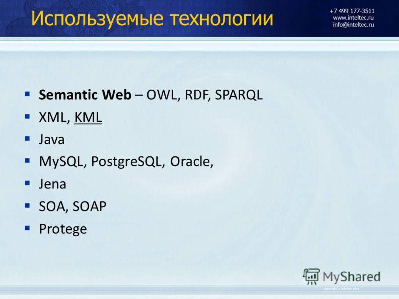 Используемые технологии Semantic Web – OWL, RDF, SPARQL XML, KML Java MySQL, PostgreSQL, Oracle, Jena SOA, SOAP Protege