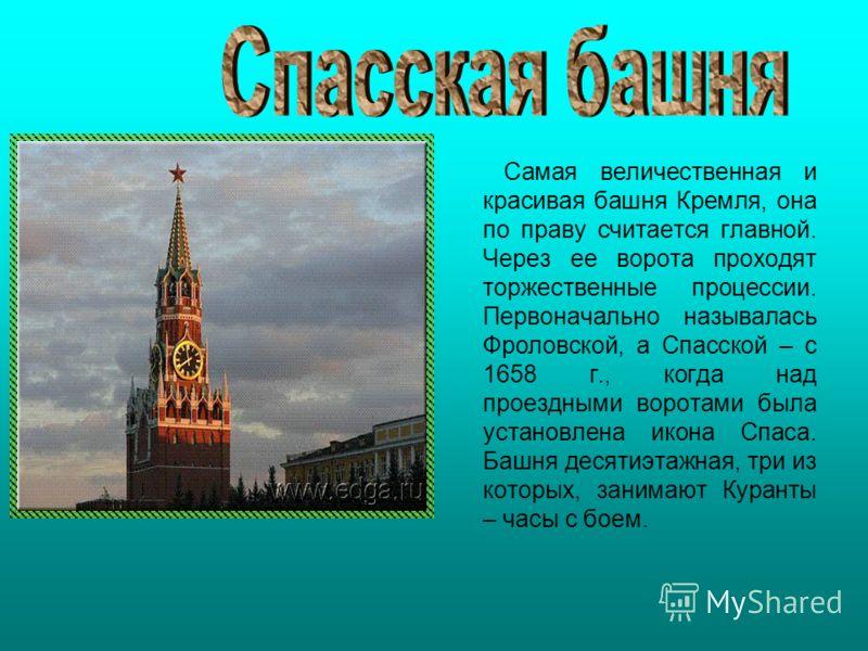 Самая величественная и красивая башня Кремля, она по праву считается главной. Через ее ворота проходят торжественные процессии. Первоначально называлась Фроловской, а Спасской – с 1658 г., когда над проездными воротами была установлена икона Спаса. Б