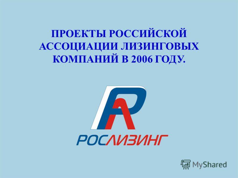 ПРОЕКТЫ РОССИЙСКОЙ АССОЦИАЦИИ ЛИЗИНГОВЫХ КОМПАНИЙ В 2006 ГОДУ.