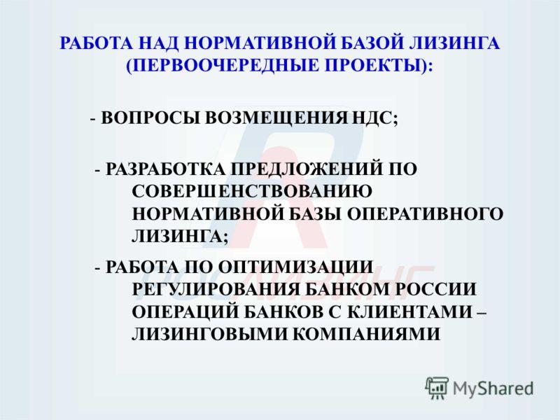РАБОТА НАД НОРМАТИВНОЙ БАЗОЙ ЛИЗИНГА (ПЕРВООЧЕРЕДНЫЕ ПРОЕКТЫ): - ВОПРОСЫ ВОЗМЕЩЕНИЯ НДС; - РАБОТА ПО ОПТИМИЗАЦИИ РЕГУЛИРОВАНИЯ БАНКОМ РОССИИ ОПЕРАЦИЙ БАНКОВ С КЛИЕНТАМИ – ЛИЗИНГОВЫМИ КОМПАНИЯМИ - РАЗРАБОТКА ПРЕДЛОЖЕНИЙ ПО СОВЕРШЕНСТВОВАНИЮ НОРМАТИВНО