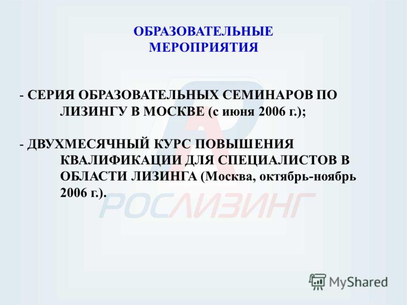 ОБРАЗОВАТЕЛЬНЫЕ МЕРОПРИЯТИЯ - СЕРИЯ ОБРАЗОВАТЕЛЬНЫХ СЕМИНАРОВ ПО ЛИЗИНГУ В МОСКВЕ (с июня 2006 г.); - ДВУХМЕСЯЧНЫЙ КУРС ПОВЫШЕНИЯ КВАЛИФИКАЦИИ ДЛЯ СПЕЦИАЛИСТОВ В ОБЛАСТИ ЛИЗИНГА (Москва, октябрь-ноябрь 2006 г.).
