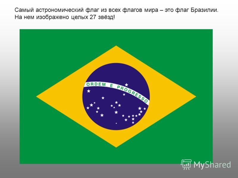 Самый астрономический флаг из всех флагов мира – это флаг Бразилии. На нем изображено целых 27 звёзд!