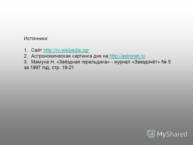 Источники: 1.Сайт http://ru.wikipedia.ogrhttp://ru.wikipedia.ogr 2.Астрономическая картинка дня на http://astronet.ruhttp://astronet.ru 3.Мамуна Н. «Звёздная геральдика» - журнал «Звездочёт» 5 за 1997 год, стр. 19-21