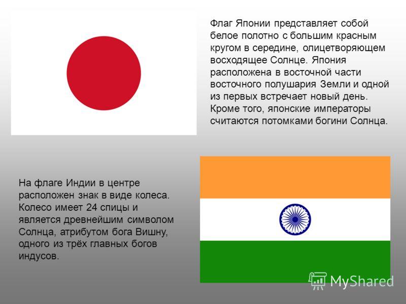Флаг Японии представляет собой белое полотно с большим красным кругом в середине, олицетворяющем восходящее Солнце. Япония расположена в восточной части восточного полушария Земли и одной из первых встречает новый день. Кроме того, японские император